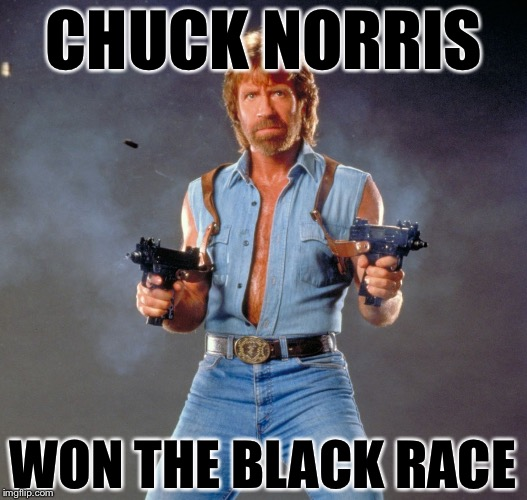 Sorry. This One Came to Me at Dinner After BW Memes Week. | CHUCK NORRIS WON THE BLACK RACE | image tagged in memes,chuck norris guns,chuck norris,bw meme week,racist,racism | made w/ Imgflip meme maker