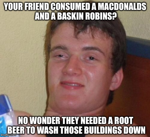 10 Guy Meme | YOUR FRIEND CONSUMED A MACDONALDS AND A BASKIN ROBINS? NO WONDER THEY NEEDED A ROOT BEER TO WASH THOSE BUILDINGS DOWN | image tagged in memes,10 guy | made w/ Imgflip meme maker