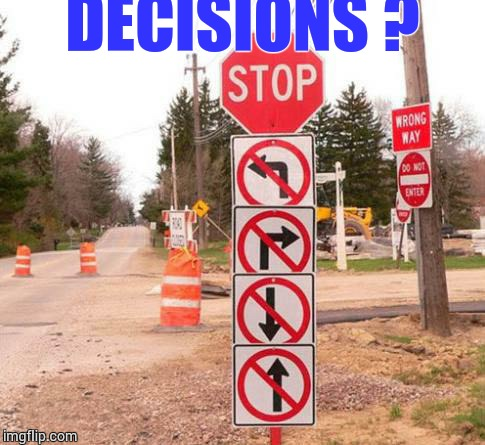 Decisions | DECISIONS ? | image tagged in loyalsockatxhamster,confusing,funny signs,stop sign,decisions | made w/ Imgflip meme maker