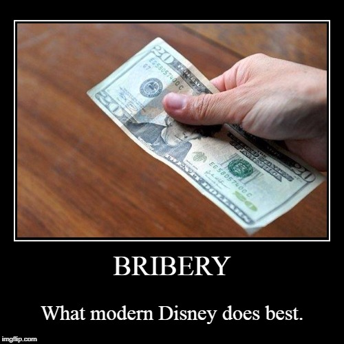 BRIBERY | What modern Disney does best. | image tagged in funny,demotivationals | made w/ Imgflip demotivational maker