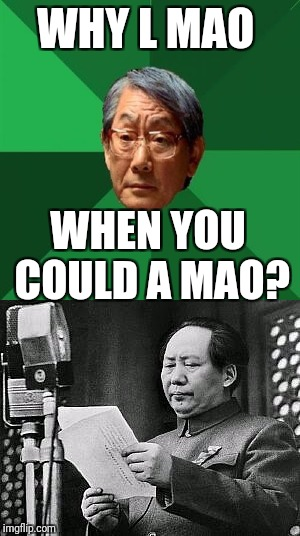WHY L MAO WHEN YOU COULD A MAO? | made w/ Imgflip meme maker