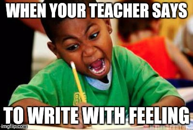 The face you make | WHEN YOUR TEACHER SAYS TO WRITE WITH FEELING | image tagged in writing | made w/ Imgflip meme maker