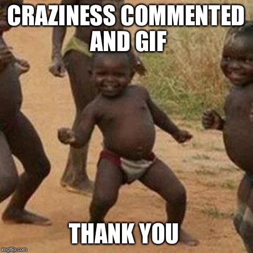 Third World Success Kid Meme | CRAZINESS COMMENTED AND GIF THANK YOU | image tagged in memes,third world success kid | made w/ Imgflip meme maker