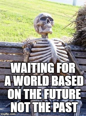 Waiting Skeleton Meme | WAITING FOR A WORLD BASED ON THE FUTURE NOT THE PAST | image tagged in memes,waiting skeleton | made w/ Imgflip meme maker