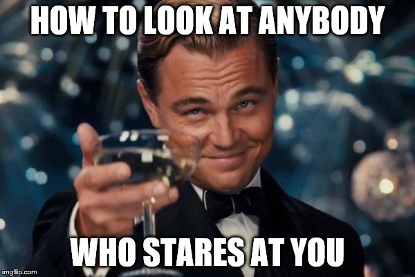 Leonardo Dicaprio Cheers Meme | HOW TO LOOK AT ANYBODY WHO STARES AT YOU | image tagged in memes,leonardo dicaprio cheers | made w/ Imgflip meme maker