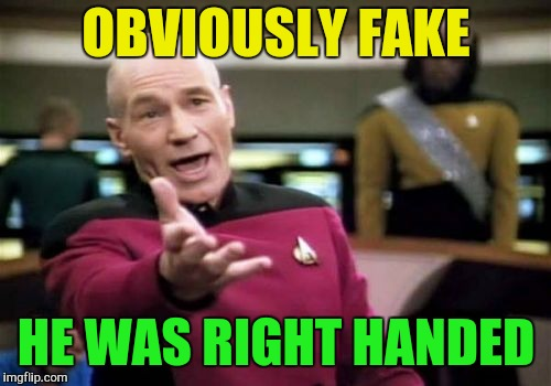 Picard Wtf Meme | OBVIOUSLY FAKE HE WAS RIGHT HANDED | image tagged in memes,picard wtf | made w/ Imgflip meme maker
