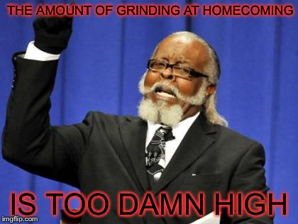 Too Damn High Meme | THE AMOUNT OF GRINDING AT HOMECOMING IS TOO DAMN HIGH | image tagged in memes,too damn high,high school,homecoming,grinding | made w/ Imgflip meme maker