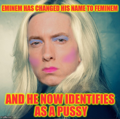 Feminem | EMINEM HAS CHANGED HIS NAME TO FEMINEM AND HE NOW IDENTIFIES AS A PUSSY | image tagged in feminem,memes | made w/ Imgflip meme maker
