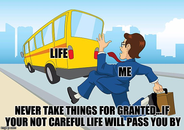 Life is short...don't let it pass you by | LIFE ME NEVER TAKE THINGS FOR GRANTED...IF YOUR NOT CAREFUL LIFE WILL PASS YOU BY | image tagged in life,life is short,memes,never take things for granted,grumpy cat | made w/ Imgflip meme maker
