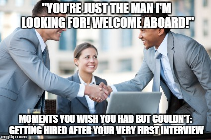 "depressing meme week | ""YOU'RE JUST THE MAN I'M LOOKING FOR! WELCOME ABOARD!"" MOMENTS YOU WISH YOU HAD BUT COULDN'T: GETTING HIRED AFTER YOUR VERY FIRST INTERVIEW 
