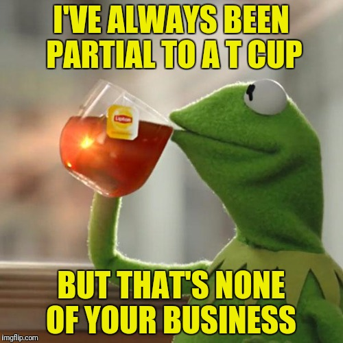 But Thats None Of My Business Meme | I'VE ALWAYS BEEN PARTIAL TO A T CUP BUT THAT'S NONE OF YOUR BUSINESS | image tagged in memes,but thats none of my business,kermit the frog | made w/ Imgflip meme maker