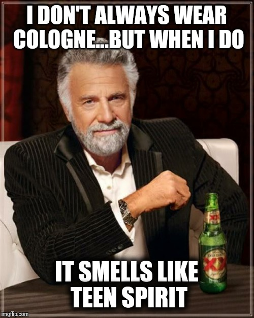 The Most Interesting Man In The World Meme | I DON'T ALWAYS WEAR COLOGNE...BUT WHEN I DO IT SMELLS LIKE TEEN SPIRIT | image tagged in memes,the most interesting man in the world | made w/ Imgflip meme maker