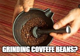 GRINDING COVFEFE BEANS? | made w/ Imgflip meme maker