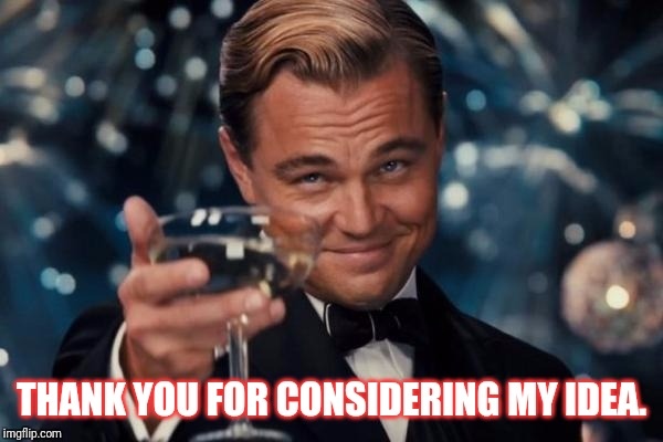 Leonardo Dicaprio Cheers Meme | THANK YOU FOR CONSIDERING MY IDEA. | image tagged in memes,leonardo dicaprio cheers | made w/ Imgflip meme maker