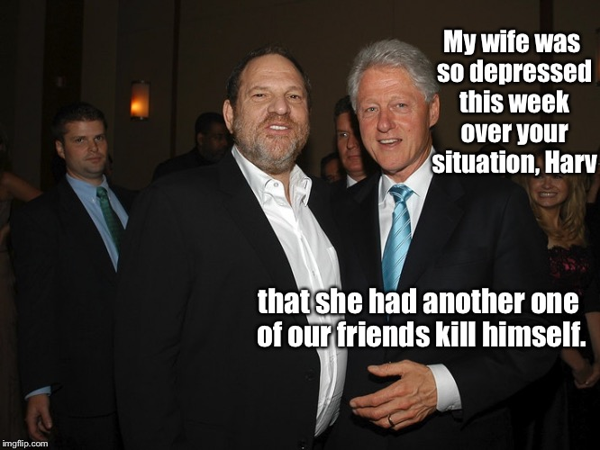 Depressing Memes Week: The Clinton's dispair | My wife was so depressed this week over your situation, Harv that she had another one of our friends kill himself. | image tagged in harvey weinstein bill clinton,clintons,friend,suicide,depressing meme week | made w/ Imgflip meme maker