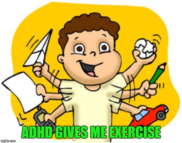 ADHD GIVES ME EXERCISE | made w/ Imgflip meme maker