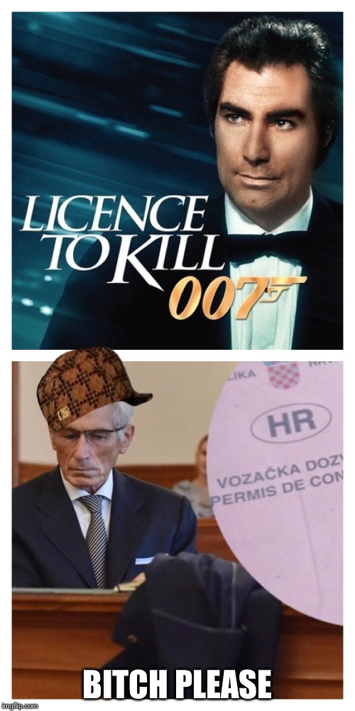 Tomo Horvatincic | B**CH PLEASE | image tagged in license to kill,croatia,sinkopa,nepravda,sramota,ubojica | made w/ Imgflip meme maker
