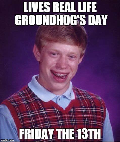 Bad Luck Brian Meme | LIVES REAL LIFE GROUNDHOG'S DAY FRIDAY THE 13TH | image tagged in memes,bad luck brian | made w/ Imgflip meme maker