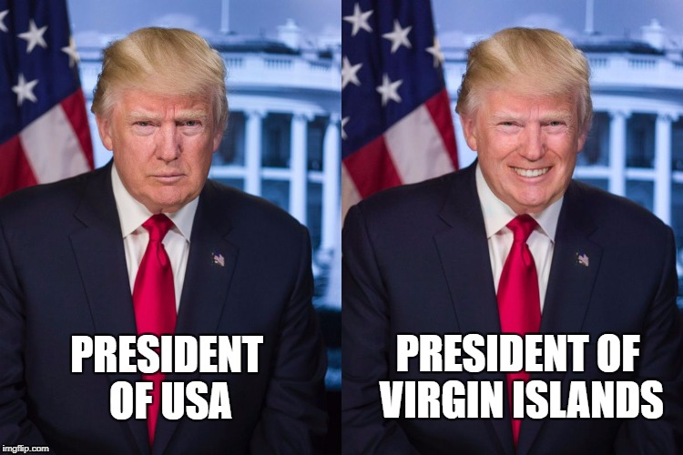 Ladies and gentlemen..the President of the Virgin Islands... | PRESIDENT OF USA PRESIDENT OF VIRGIN ISLANDS | image tagged in donald trump,virgins | made w/ Imgflip meme maker