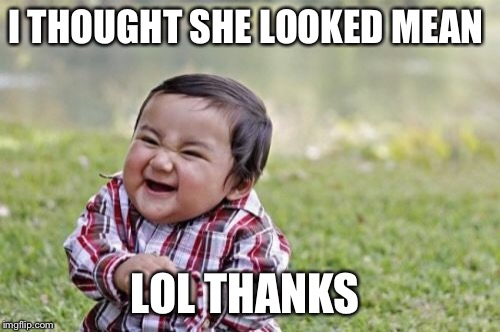 Evil Toddler Meme | I THOUGHT SHE LOOKED MEAN LOL THANKS | image tagged in memes,evil toddler | made w/ Imgflip meme maker