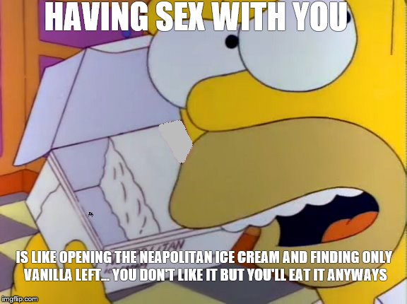Having sex with you | HAVING SEX WITH YOU IS LIKE OPENING THE NEAPOLITAN ICE CREAM AND FINDING ONLY VANILLA LEFT...YOU DON'T LIKE IT BUT YOU'LL EAT IT ANYWAYS | image tagged in akward sex | made w/ Imgflip meme maker