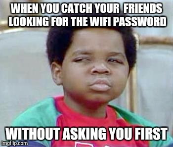 Whatchu Talkin' Bout, Willis? | WHEN YOU CATCH YOUR  FRIENDS LOOKING FOR THE WIFI PASSWORD WITHOUT ASKING YOU FIRST | image tagged in whatchu talkin' bout willis? | made w/ Imgflip meme maker