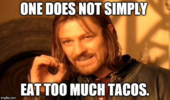 One Does Not Simply Meme | ONE DOES NOT SIMPLY EAT TOO MUCH TACOS. | image tagged in memes,one does not simply | made w/ Imgflip meme maker
