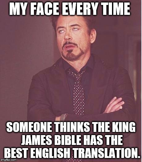 Face You Make Robert Downey Jr Meme | MY FACE EVERY TIME SOMEONE THINKS THE KING JAMES BIBLE HAS THE BEST ENGLISH TRANSLATION. | image tagged in memes,face you make robert downey jr | made w/ Imgflip meme maker
