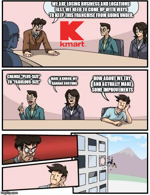 "Boardroom Meeting Suggestion Meme | WE ARE LOSING BUSINESS AND LOCATIONS FAST. WE NEED TO COME UP WITH WAYS TO KEEP THIS FRANCHISE FROM GOING UNDER. CHANGE ""PLUS-SIZE"" TO ""FABU 