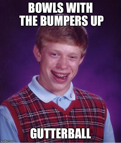 Bad Luck Brian Meme | BOWLS WITH THE BUMPERS UP GUTTERBALL | image tagged in memes,bad luck brian | made w/ Imgflip meme maker