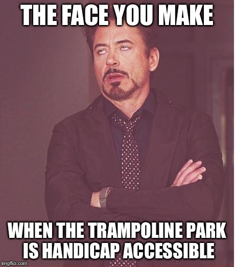 Face You Make Robert Downey Jr Meme | THE FACE YOU MAKE WHEN THE TRAMPOLINE PARK IS HANDICAP ACCESSIBLE | image tagged in memes,face you make robert downey jr | made w/ Imgflip meme maker