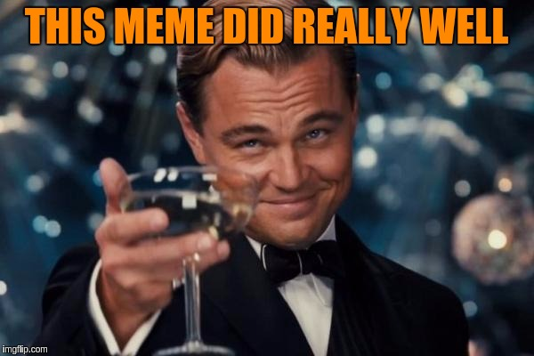 Leonardo Dicaprio Cheers Meme | THIS MEME DID REALLY WELL | image tagged in memes,leonardo dicaprio cheers | made w/ Imgflip meme maker