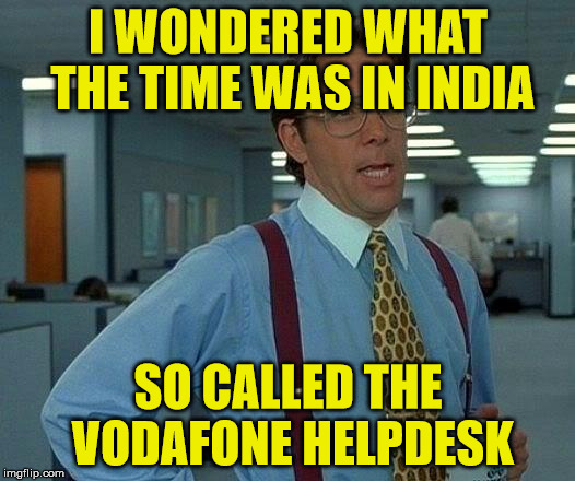 vodafone | I WONDERED WHAT THE TIME WAS IN INDIA SO CALLED THE VODAFONE HELPDESK | image tagged in memes,that would be great | made w/ Imgflip meme maker