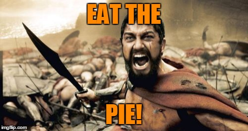 Sparta Leonidas Meme | EAT THE PIE! | image tagged in memes,sparta leonidas | made w/ Imgflip meme maker