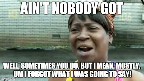 Aint Nobody Got Time For That Meme | AIN'T NOBODY GOT WELL, SOMETIMES YOU DO, BUT I MEAN, MOSTLY, UM I FORGOT WHAT I WAS GOING TO SAY! | image tagged in memes,aint nobody got time for that | made w/ Imgflip meme maker
