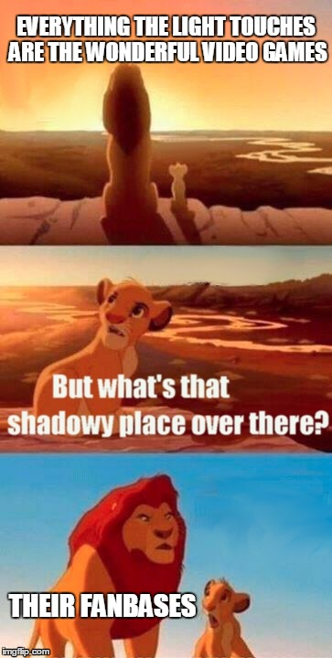 Don't believe me? Undertale and Cuphead are great examples. | EVERYTHING THE LIGHT TOUCHES ARE THE WONDERFUL VIDEO GAMES THEIR FANBASES | image tagged in memes,simba shadowy place | made w/ Imgflip meme maker