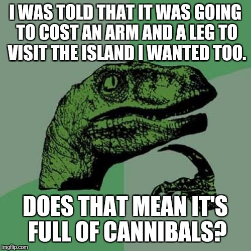 They Wanted The Bones In My Arms And Legs But I Marrowly Escaped | I WAS TOLD THAT IT WAS GOING TO COST AN ARM AND A LEG TO VISIT THE ISLAND I WANTED TOO. DOES THAT MEAN IT'S FULL OF CANNIBALS? | image tagged in memes,philosoraptor,funny,puns | made w/ Imgflip meme maker