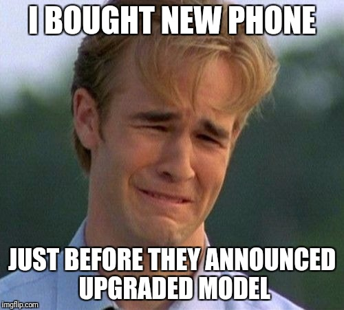 Buyer's remorse in a nutshell | I BOUGHT NEW PHONE JUST BEFORE THEY ANNOUNCED UPGRADED MODEL | image tagged in memes,1990s first world problems,buyer's remorse | made w/ Imgflip meme maker
