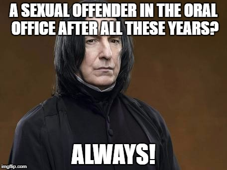 A SEXUAL OFFENDER IN THE ORAL OFFICE AFTER ALL THESE YEARS? ALWAYS! | made w/ Imgflip meme maker