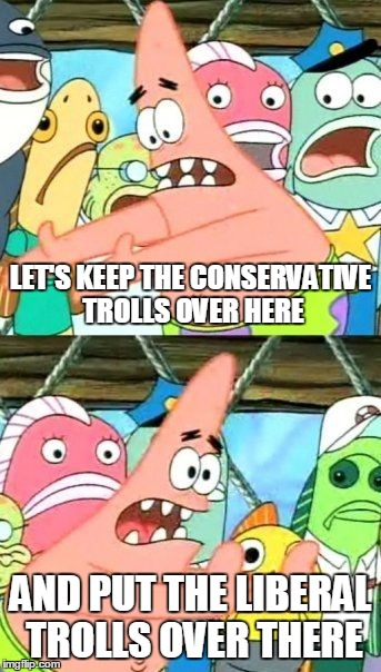 Put It Somewhere Else Patrick Meme | LET'S KEEP THE CONSERVATIVE TROLLS OVER HERE AND PUT THE LIBERAL TROLLS OVER THERE | image tagged in memes,put it somewhere else patrick | made w/ Imgflip meme maker