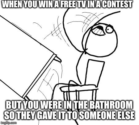 Table Flip Guy Meme | WHEN YOU WIN A FREE TV IN A CONTEST BUT YOU WERE IN THE BATHROOM SO THEY GAVE IT TO SOMEONE ELSE | image tagged in memes,table flip guy | made w/ Imgflip meme maker