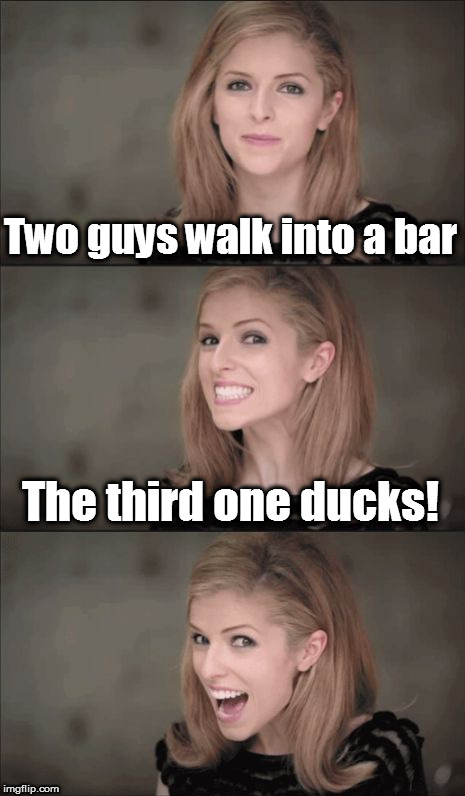 Bad Pun Anna Kendrick Meme | Two guys walk into a bar The third one ducks! | image tagged in memes,bad pun anna kendrick,bar jokes,ducks | made w/ Imgflip meme maker