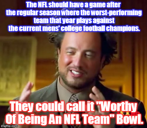 If the college team wins, then they should be the NFL team instead of the losers. j/s | The NFL should have a game after the regular season where the worst-performing team that year plays against the current mens' college footba | image tagged in memes,ancient aliens,nfl logic,nfl playoffs,biggest loser | made w/ Imgflip meme maker
