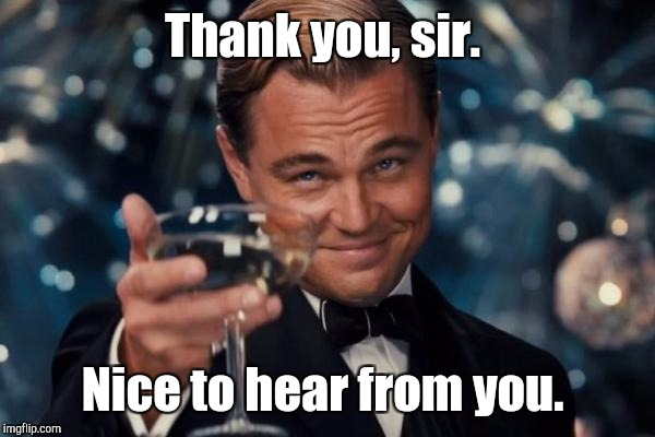 Leonardo Dicaprio Cheers Meme | Thank you, sir. Nice to hear from you. | image tagged in memes,leonardo dicaprio cheers | made w/ Imgflip meme maker