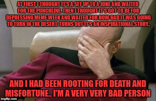 Captain Picard Facepalm Meme | AT FIRST I THOUGHT IT'S A SET UP TO A JOKE AND WAITED FOR THE PUNCHLINE. THEN I THOUGHT IT'S GOT TO BE FOR DEPRESSING MEME WEEK AND WAITED F | image tagged in memes,captain picard facepalm | made w/ Imgflip meme maker