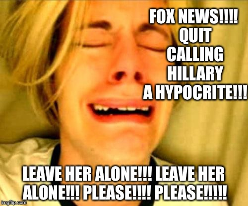 Crying blonde | FOX NEWS!!!! QUIT CALLING HILLARY A HYPOCRITE!!! LEAVE HER ALONE!!! LEAVE HER ALONE!!! PLEASE!!!! PLEASE!!!!! | image tagged in crying blonde | made w/ Imgflip meme maker