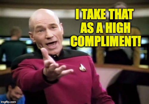 Picard Wtf Meme | I TAKE THAT AS A HIGH COMPLIMENT! | image tagged in memes,picard wtf | made w/ Imgflip meme maker