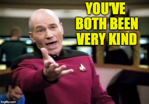 Picard Wtf Meme | YOU'VE BOTH BEEN VERY KIND | image tagged in memes,picard wtf | made w/ Imgflip meme maker
