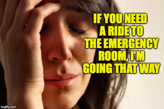 Why can't every week be Depressing Meme Week? Oct 11 thru Oct 18. A NeverSayMemes Event. | IF YOU NEED A RIDE TO THE EMERGENCY ROOM, I'M GOING THAT WAY | image tagged in memes,first world problems,depressing meme week | made w/ Imgflip meme maker