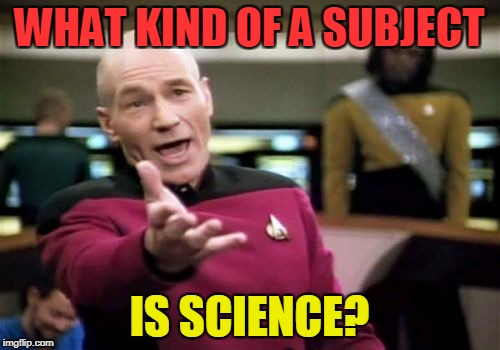 Picard Wtf Meme | WHAT KIND OF A SUBJECT IS SCIENCE? | image tagged in memes,picard wtf | made w/ Imgflip meme maker